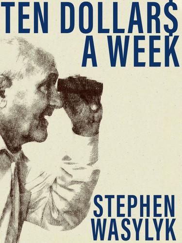 Ten Dollar$ A Week, by Stephen Wasylyk (epub/Kindle/pdf)