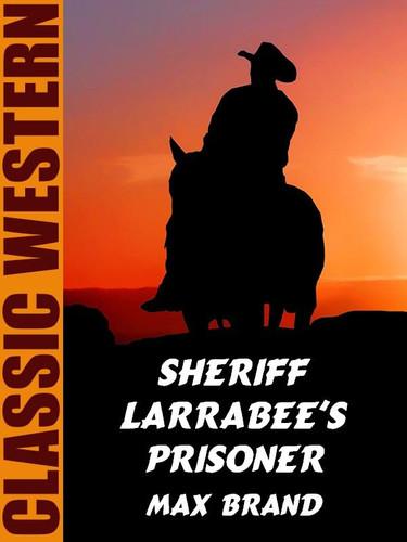 Sheriff Larrabee's Prisoner, by Max brand (epub/Kindle)