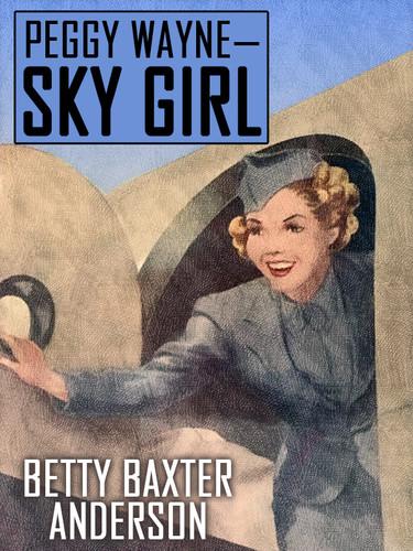 Peggy Wayne—Sky Girl, by Betty Baxter Anderson  (epub/Kindle/pdf)