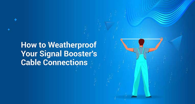 How to Weatherproof Your Signal Booster's Cable Connections