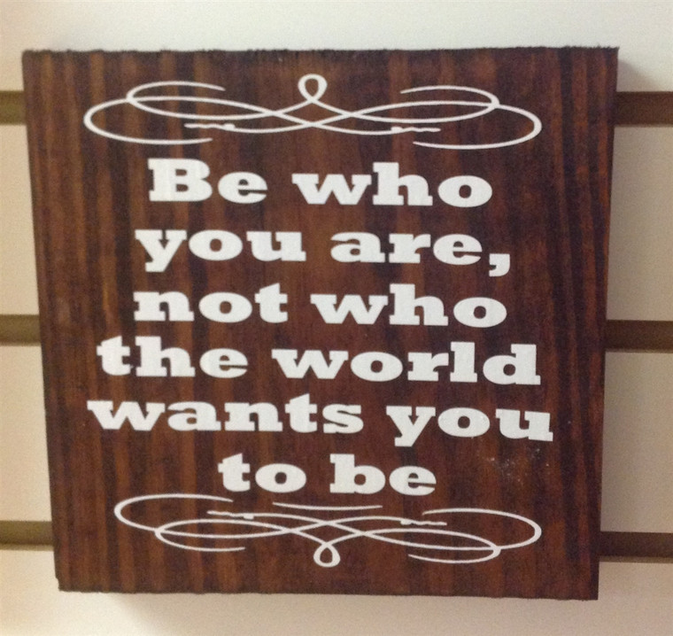 Be Who You Are Not Who The World Wants You To Be wooden sign