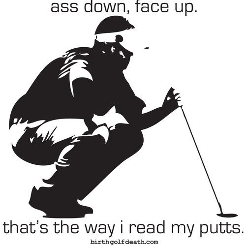 Ass Down, Face Up.  That's the way I read my putts.