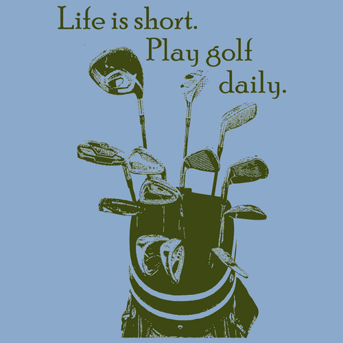 Life is short.  Play golf daily. (Ladies)