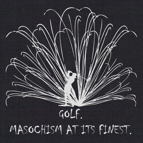 Golf:  Masochism at its finest. (Ladies)