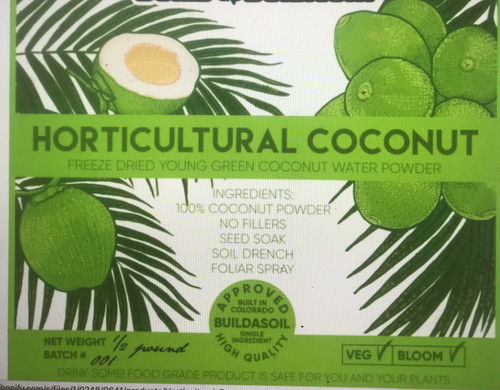 BuildASoil Horticultural Coconut 100% Pure Freeze Dried Coconut WaterPowder For Your Garden! Now Even More Soluble.  No Fillers or starches, just pure great tasting all natural freeze dried young coconut water powder.  BuildASoil Horticultural Coconut.  We purchase the best organically grown Coconut Water Powder and offer it direct to you without adding anything else. We offer untouched bulk sizes with full organic certification from the manufacturer and we also repackage smaller amounts that are still the same product but not Certified by BuildASoil. This way we can offer the best products without wasting money.  NOTICE: ONLY MAKE WHAT YOU CAN USE THAT DAY. There aren't any preservatives and the best use is only for immediate consumption.  Storage Instructions: Store in a cool dry place and make sure no moisture can enter the bag for longer shelf life.  1 Tablespoon weighs 12 grams  1/2 lb of coconut water powder equals roughly 19 TBSP  Follow directions and don't be scared to taste test Coconut Water: Use at 1.5 tablespoon per8 ounces of water to make reconstituted coconut water to drink. Direct Plant Recipe: 1/2 - 1 Teaspoon per Gallon Water 1/3 Pound per 50 gallons water 1 Pound per 150 gallons water Use as Foliar Spray or Soil Drench through both veg and flower Acreage Use: 1/2 Pound Per Acre Foliar or 1 Pound Per Acre Drip System