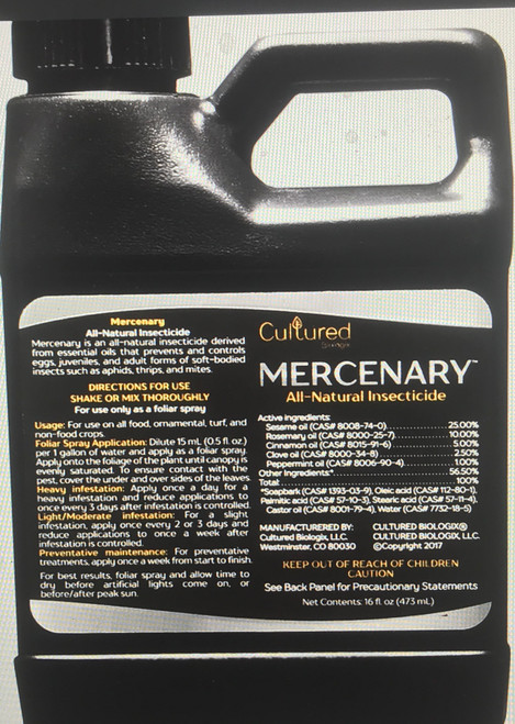 Mercenary is an all-natural insecticide derived from essential oils that prevents and controls eggs, juveniles, and adult forms of soft-bodied insects. These insecticidal oils are combined with proprietary emulsifiers and surfactants for enhanced water-to-oil bonding, spreadability, and effectiveness against the target pests. Active Ingredients  Sesame oil Rosemary oil Cinnamon oil Clove oil Peppermint oil Effective Against      Two-spotted Spider Mite, Broad Mite, Hemp Russet Mite     Cannabis Aphid, Rice Root Aphid, Bean Aphid, Green Peach Aphid, Foxglove Aphid     Fungus gnats  Application Instructions  Foliar Spray: Dilute 15 – 30 mL (0.5 – 1.0 fl. oz.) per 1 gallon of water and apply as a foliar spray. Apply onto the foliage of the plant until the canopy is evenly saturated. To ensure contact with the pest, cover the under and over sides of the leaves.      Heavy infestation: Apply once a day for a heavy infestation and reduce applications to once every 3 days after infestation is controlled.     Light/Moderate infestation: For a slight infestation, apply once every 2 or 3 days and reduce applications to once a week after infestation is controlled.     Preventative maintenance: For preventative treatments, apply once a week from seedling/clones to week 3 or 4 of bloom.  For best results, apply with an atomizer and allow time to dry before artificial lights come on, or before/after peak sun after spraying.  Soil Drench: Dilute 15 – 45 mL (0.5 – 1.5 fl. oz.) per 1 gallon of water and drench the soil. Apply for 2-3 waterings straight then regain normal nutrient feedings. Apply as a drench once a week thereafter to ensure full control of root-based pests.