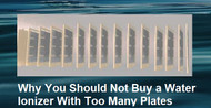Why You Should NOT Buy a Water Ionizer With Too Many Plates