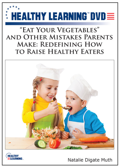 """Eat Your Vegetables"" and Other Mistakes Parents Make: Redefining How to Raise Healthy Eaters"