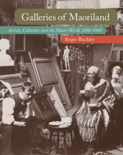 Galleries of Maoriland: Artists, Collectors and the Māori World, 1880–1910