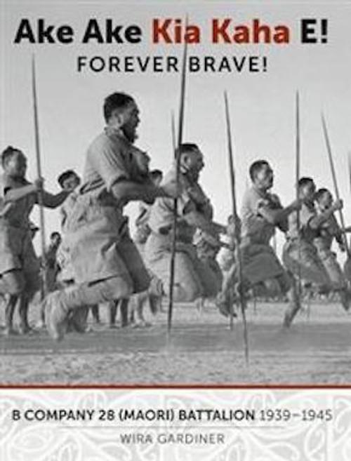 Ake Ake Kia Kaha E! B Company Maori Battalion 1939-1945