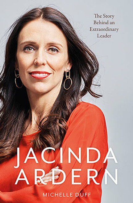 Jacinda Ardern: The Story Behind an Extraordinary Leader