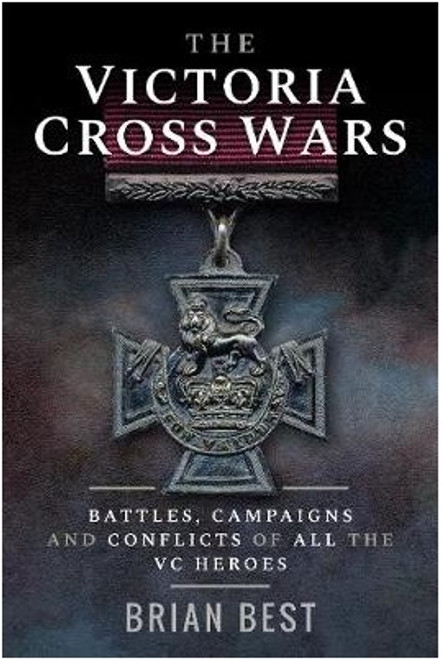 The Victoria Cross Wars: Battles, Campaigns and Conflicts of All the VC Heroes