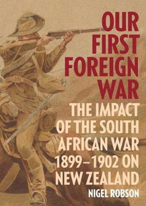 Our First Foreign War: The Impact of the South African War 1899-1902 on New Zealand