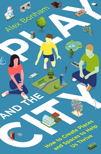 Play and the City: How to Create Places and Spaces To Help Us Thrive
