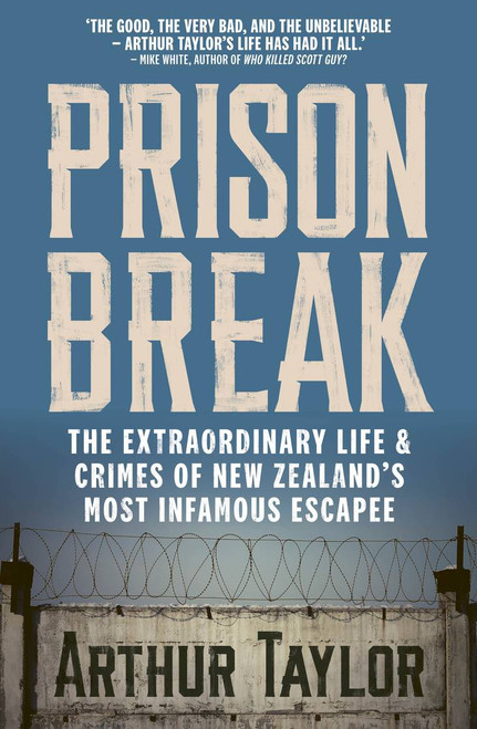 Prison Break: The Extraordinary Life and Crimes of New Zealand's Most Infamous Escapee