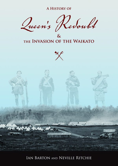 A History Of Queen's Redoubt & The Invasion Of The Waikato