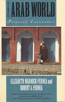 The Arab World: Personal Encounters by Elizabeth Warnock Fernea and Robert Alan Fernea
