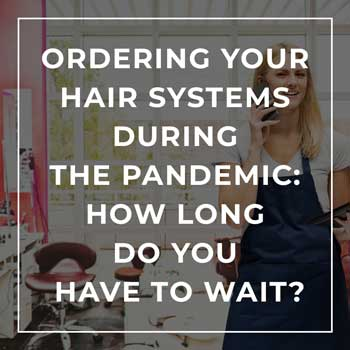Ordering your Hair Systems During the Pandemic: How long do you have to wait?