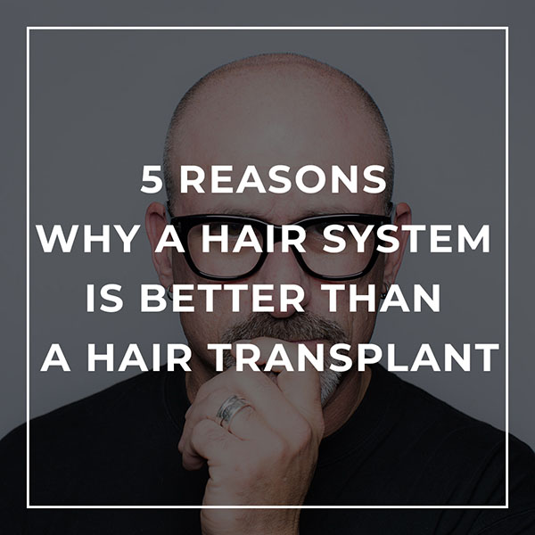 5 Reasons Why a Hair System is Better than a Hair Transplant
