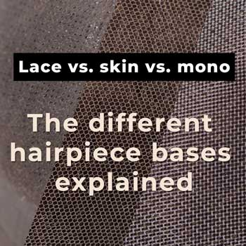 Lace vs. Skin vs. Mono: The Different Hairpiece Bases Explained