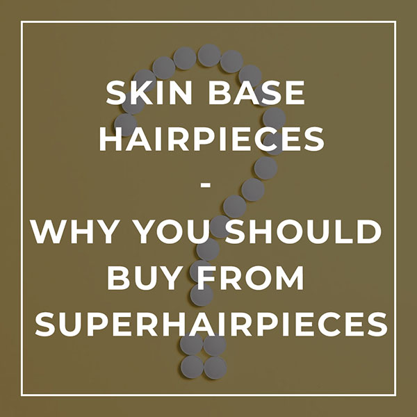 Skin Base Hairpieces - Why you should buy from Superhairpieces