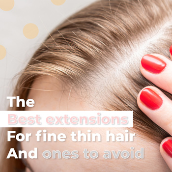 The Best Hair Extensions for Fine Thin Hair and Ones to Avoid