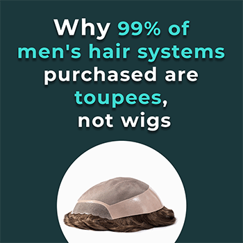 Why 99% of men's hair systems purchased are toupees, not wigs