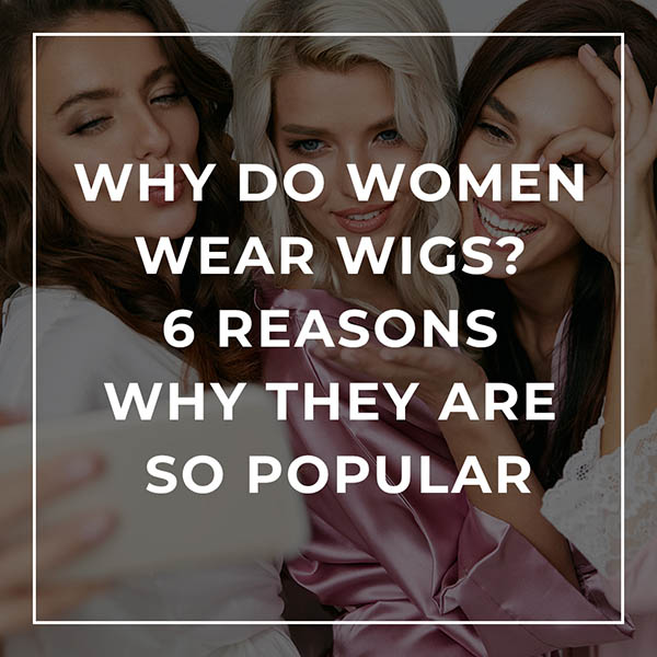 Why do Women Wear Wigs? 6 Reasons Why They are so Popular