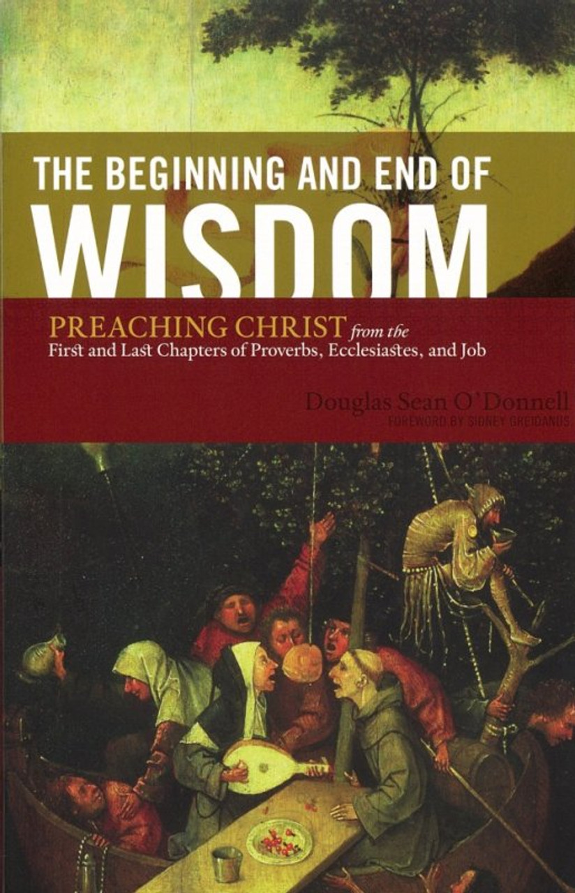 The Beginning and End of Wisdom: Preaching Christ from the First and Last  Chapters of Proverbs, Ecclesiastes, and Job (O'Donnell)