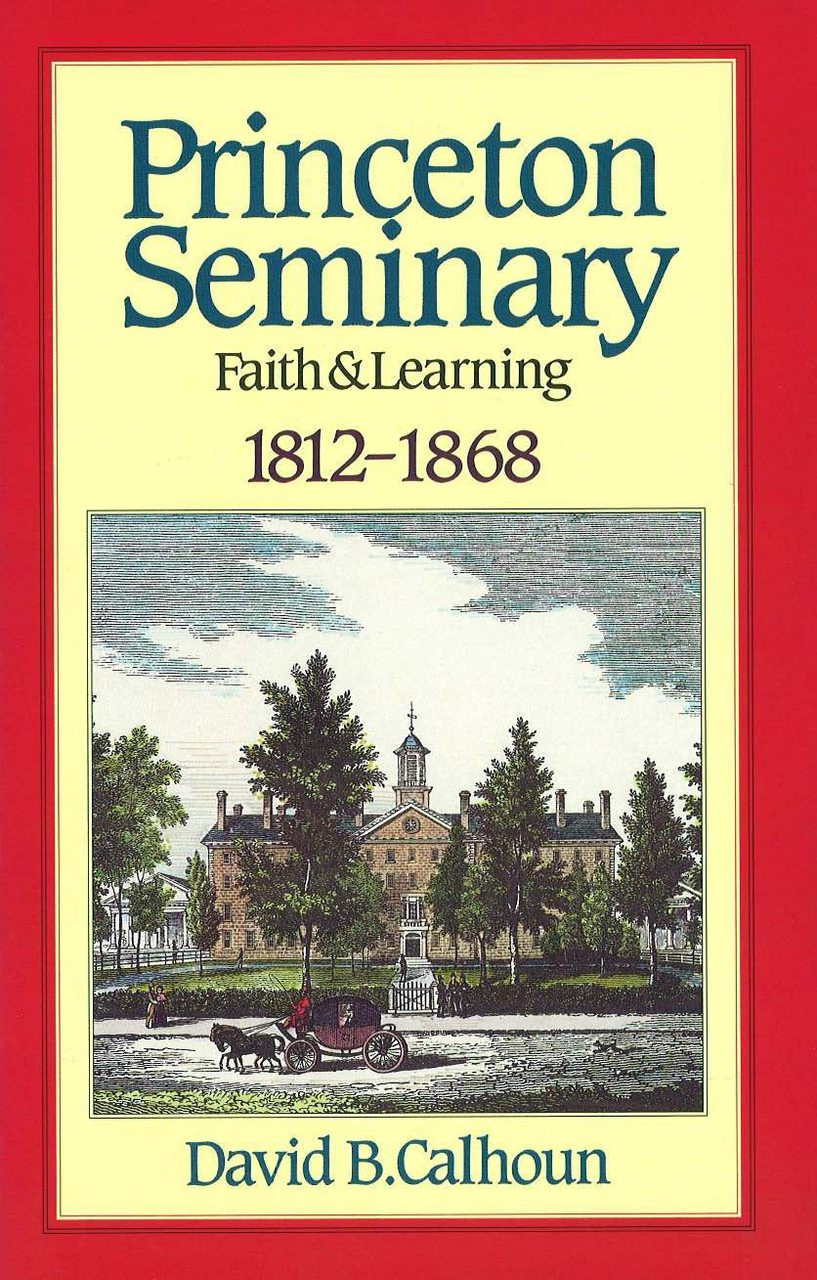History of Princeton Theological Seminary: Faith and Learning (1812-1868),  Vol  1 (Calhoun)