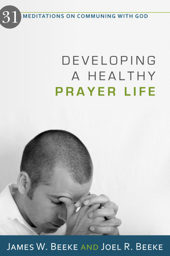 Developing a Healthy Prayer Life: 31 Meditations on Communing with God (Beeke)