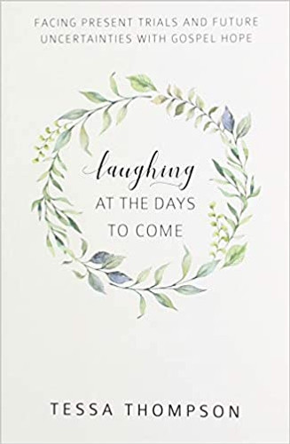 Laughing at the Days to Come: Facing Present Trials and Future  Uncertainties with Gospel Hope (Thompson)