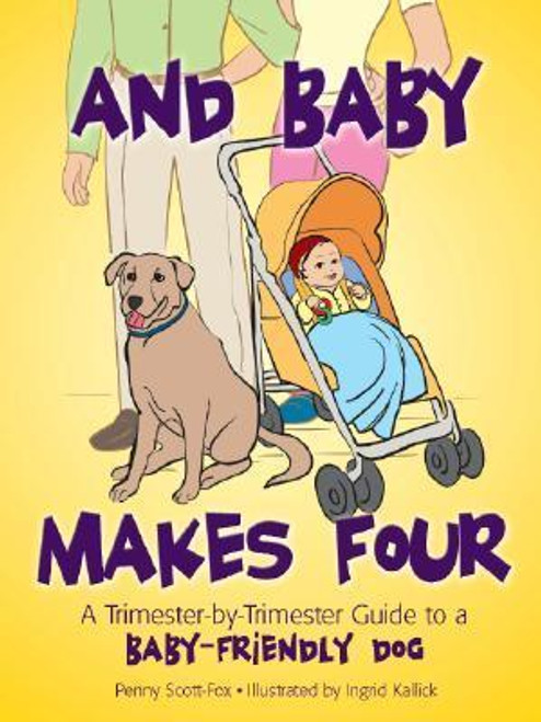 And Baby Makes Four : A Trimester-By-Trimester Guide to a Baby-Friendly Dog
