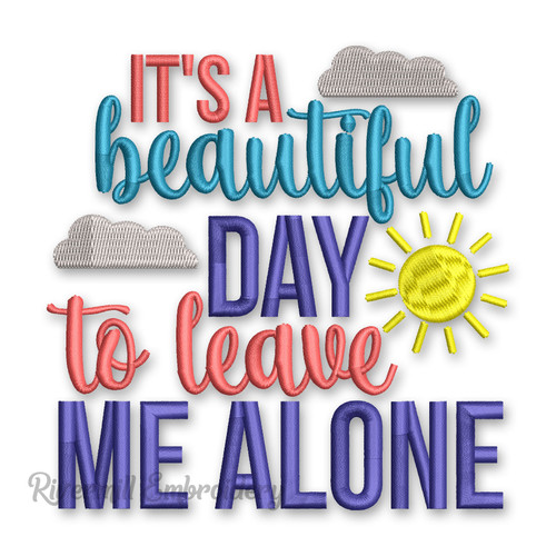 It's A Beautiful Day To Leave Me Alone Machine Embroidery Design