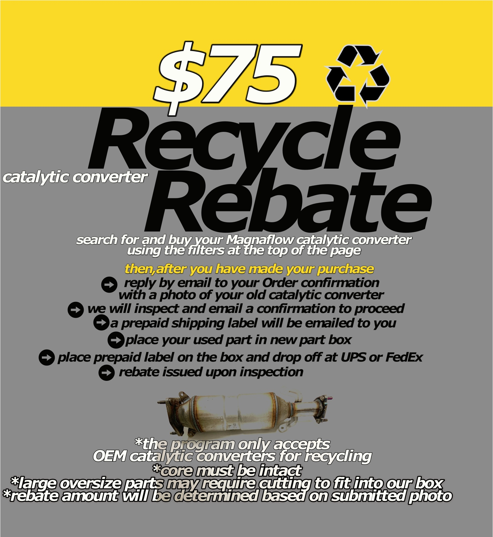 $75+ catalytic converter recycling rebate search for and buy your Magnaflow catalytic converter using the filters at the top of the page reply by email to your Order confirmation  with a photo of your old catalytic converter we will inspect and email a confirmation to proceed place your used part in new part box  *core must be intact *large oversize parts may require cutting to fit into our box *rebate amount will be determined based on submitted photo