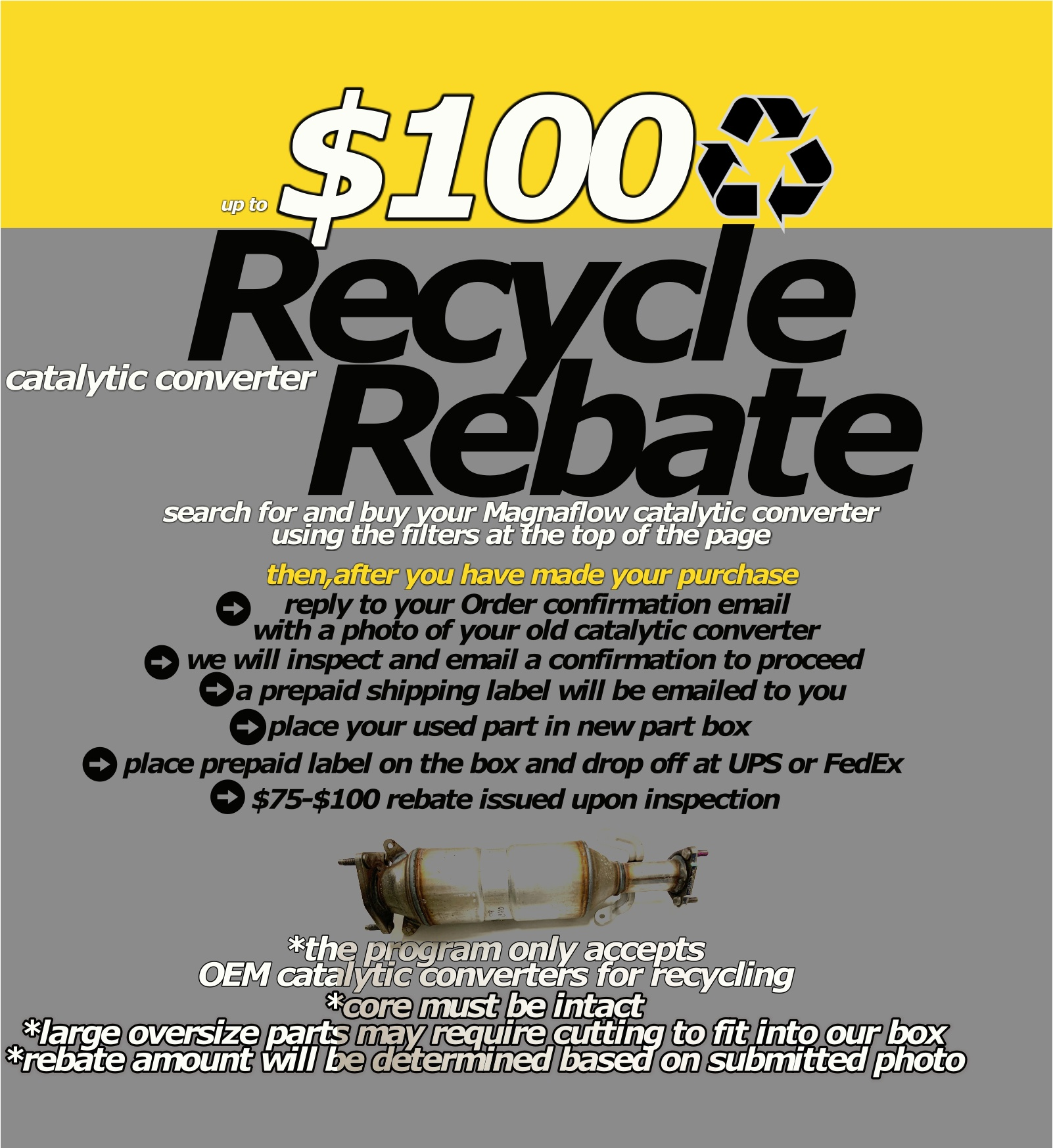 up to $100 catalytic converter recycling rebate search for and buy your Magnaflow catalytic converter using the filters at the top of the page reply by email to your Order confirmation  with a photo of your old catalytic converter we will inspect and email a confirmation to proceed place your used part in new part box  *core must be intact *large oversize parts may require cutting to fit into our box *rebate amount will be determined based on submitted photo