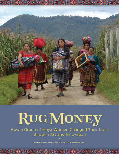 Rug Money how a Group of Maya Women Changed Their Lives through Art and Innovation Co-written by Mary Anne Wise