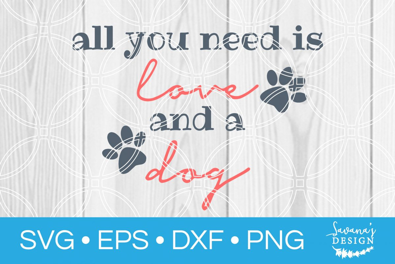 All You Need Is Love And A Dog Svg Svg Eps Png Dxf Cut Files For Cricut And Silhouette Cameo By Savanasdesign
