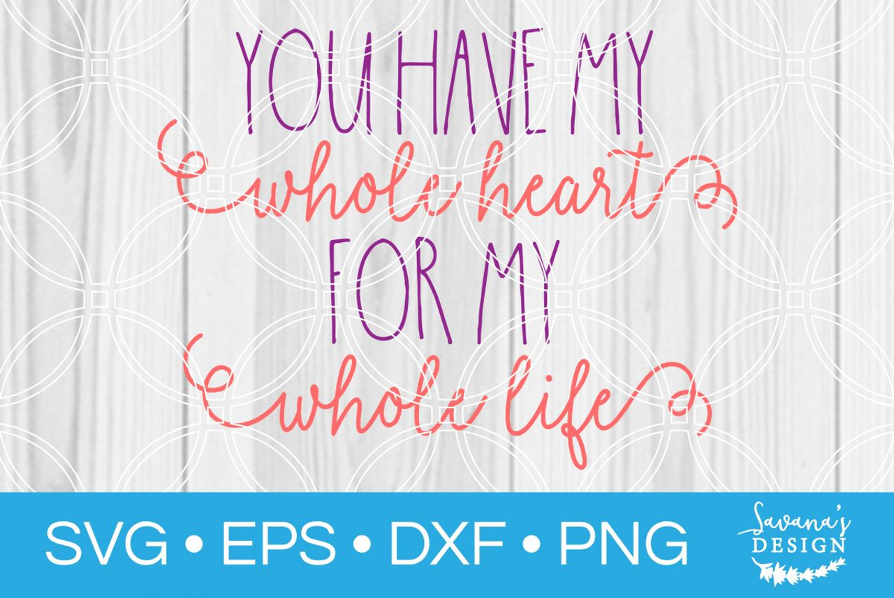 You Have My Whole Heart For My Whole Life Svg Svg Eps Png Dxf Cut Files For Cricut And Silhouette Cameo By Savanasdesign