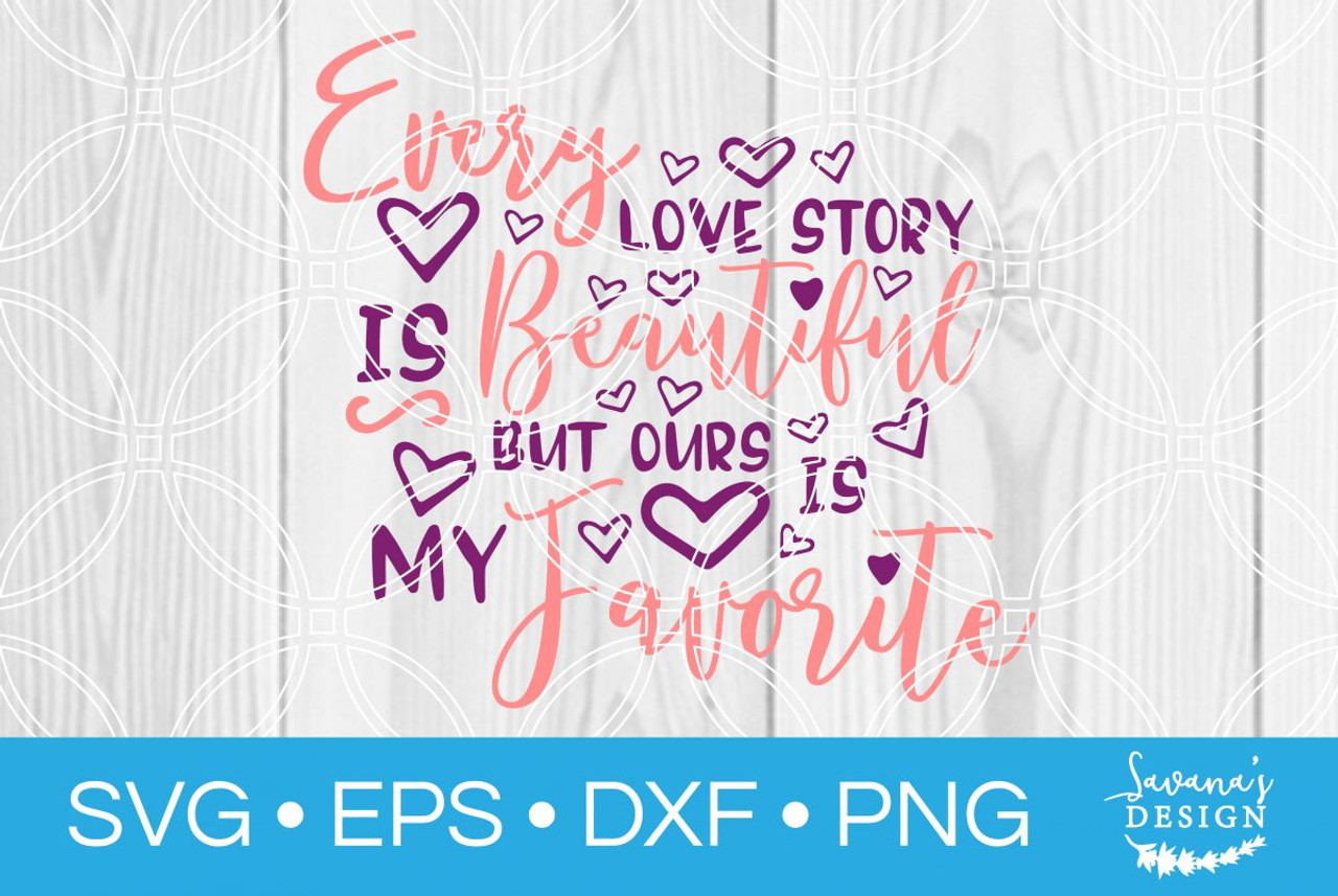Every Love Story Is Beautiful But Ours Is My Favorite Svg Svg Eps Png Dxf Cut Files For Cricut And Silhouette Cameo By Savanasdesign