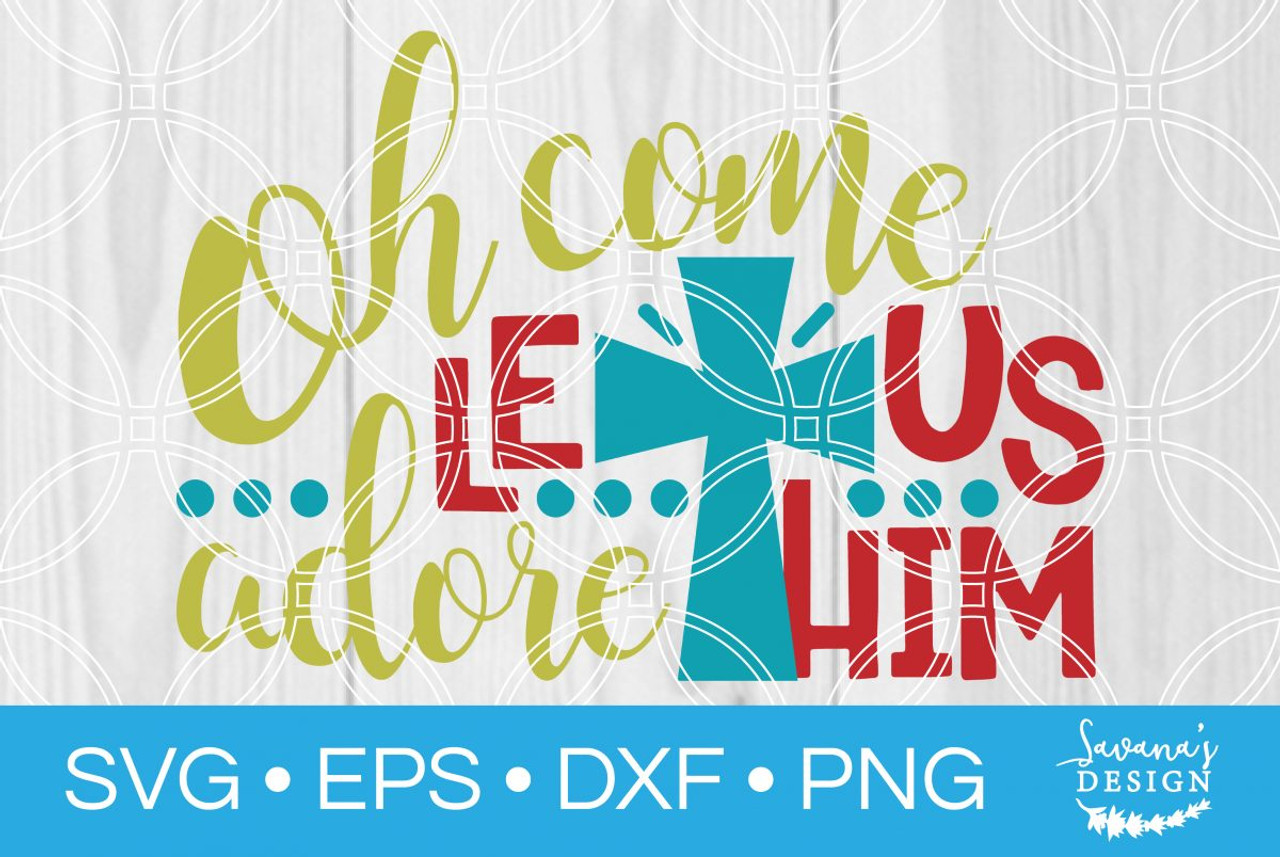 Oh Come Let Us Adore Him Svg Svg Eps Png Dxf Cut Files For Cricut And Silhouette Cameo By Savanasdesign