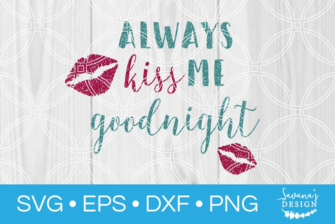 Always Kiss Me Goodnight Svg Svg Eps Png Dxf Cut Files For Cricut And Silhouette Cameo By Savanasdesign