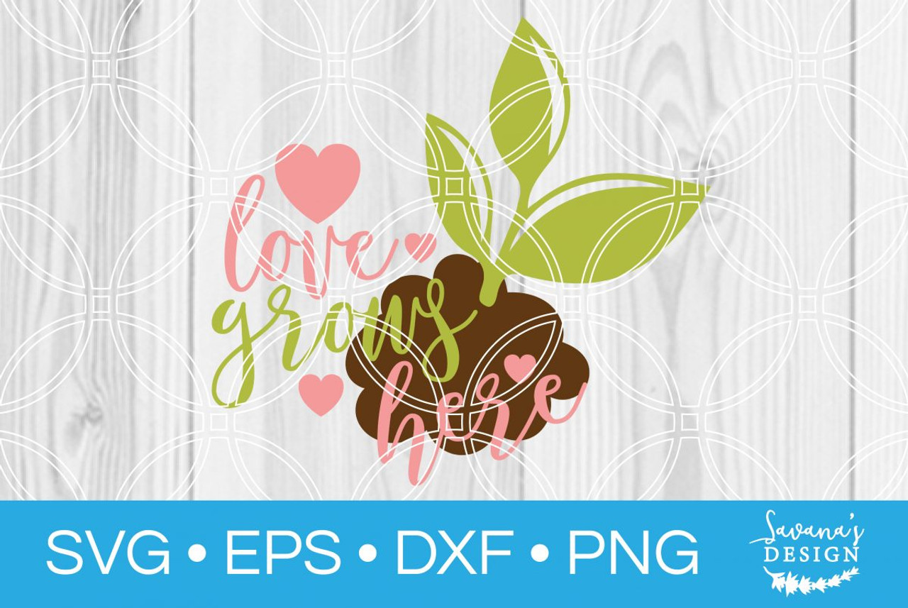 Love Grows Here Svg Svg Eps Png Dxf Cut Files For Cricut And Silhouette Cameo By Savanasdesign