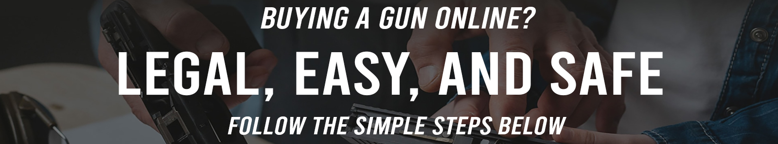 Buying a gun online? Legal, Easy, And Safe. Follow the simple steps below.