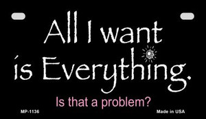 All I Want is Everything Wholesale Novelty Metal Motorcycle Plate MP-1136