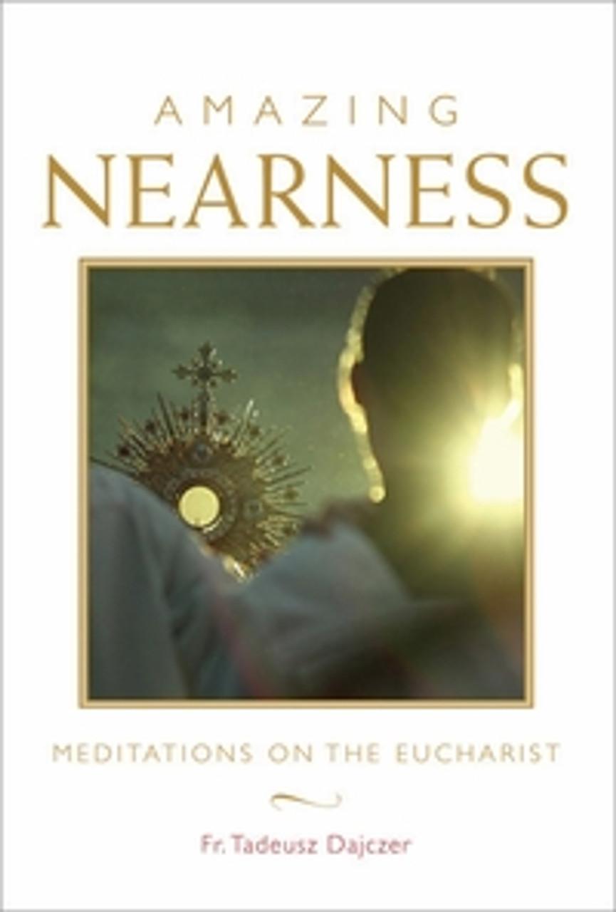 Amazing Nearness: Meditations on the Eucharist by Fr. Tadeusz Dajczer