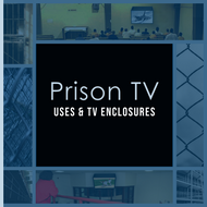 Prison TV Uses & Top TV Enclosure Protection Solutions
