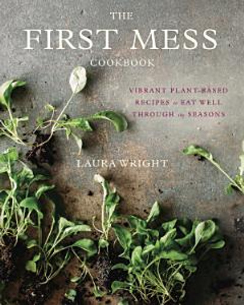 The First Mess Cookbook - Vibrant Plant-based Recipes to Eat Well Through the Seasons