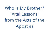 Who Is My Brother? Vital Lessons from the Acts of the Apostles