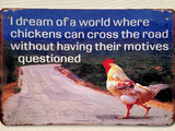 TS_D3020-2445 | I Dream Of A World Where Chickens Can Cross The Road Without Having Their Motives Questioned | Vintage Tin Sign